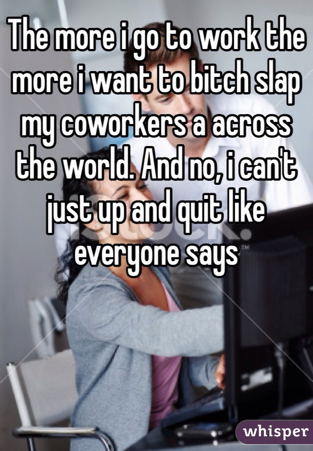 The more i go to work the more i want to bitch slap my coworkers a across the world. And no, i can't just up and quit like everyone says
