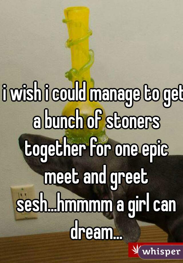 i wish i could manage to get a bunch of stoners together for one epic meet and greet sesh...hmmmm a girl can dream...