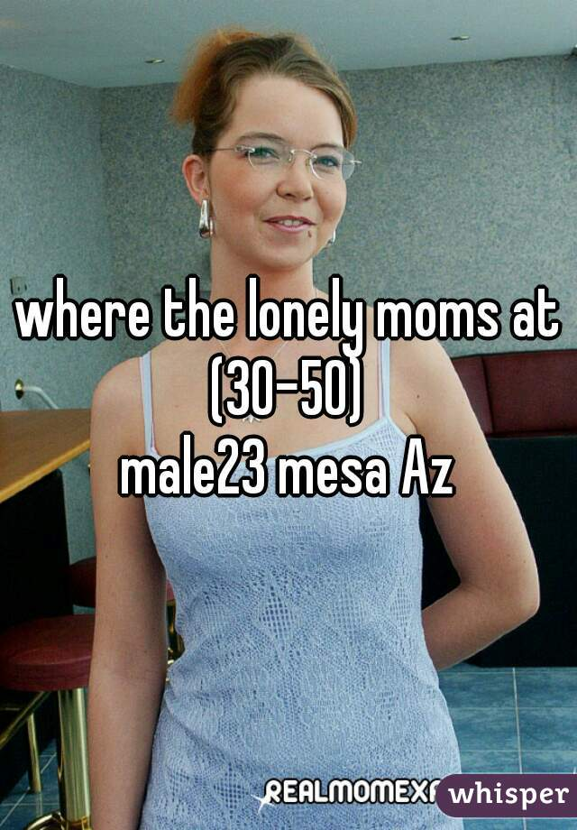 where the lonely moms at (30-50)  male23 mesa Az