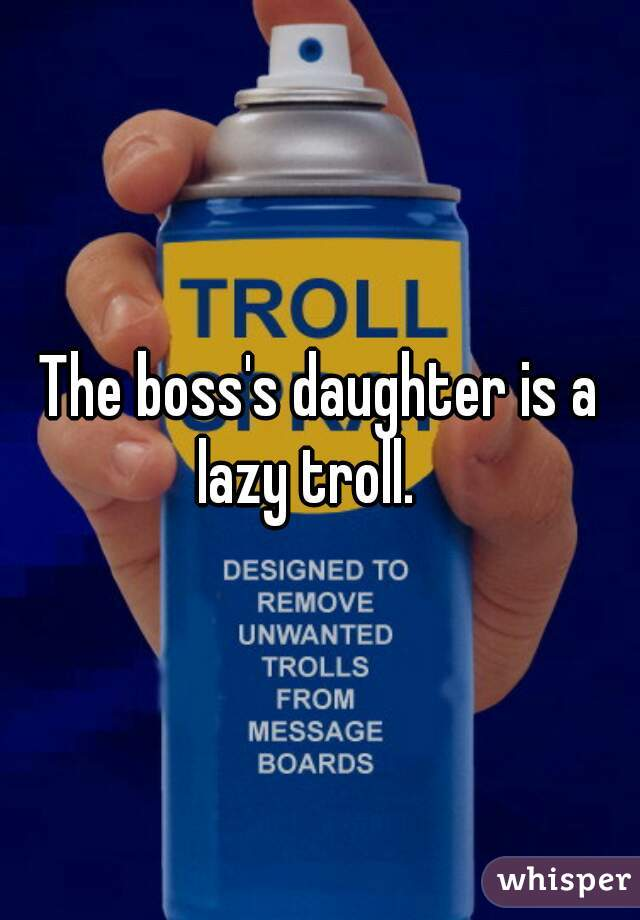 The boss's daughter is a lazy troll.
