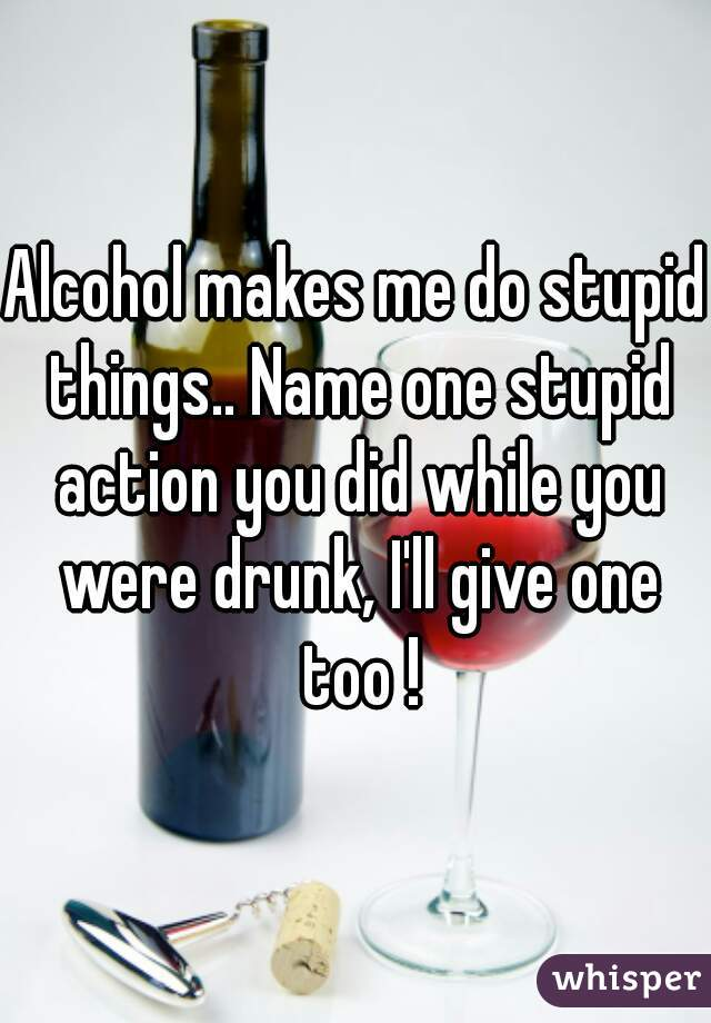 Alcohol makes me do stupid things.. Name one stupid action you did while you were drunk, I'll give one too !