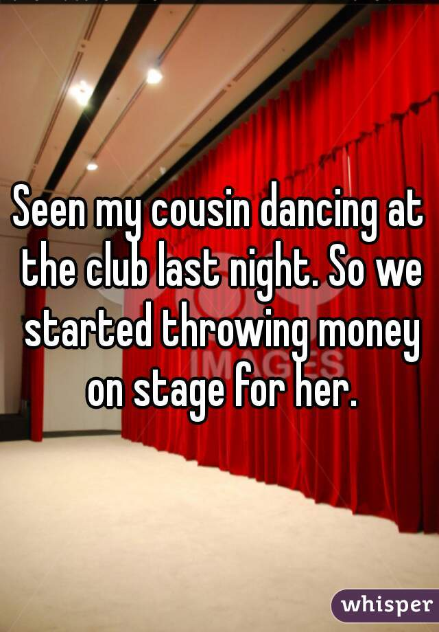 Seen my cousin dancing at the club last night. So we started throwing money on stage for her.