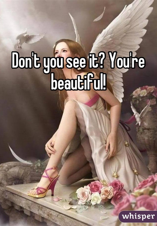 Don't you see it? You're beautiful!