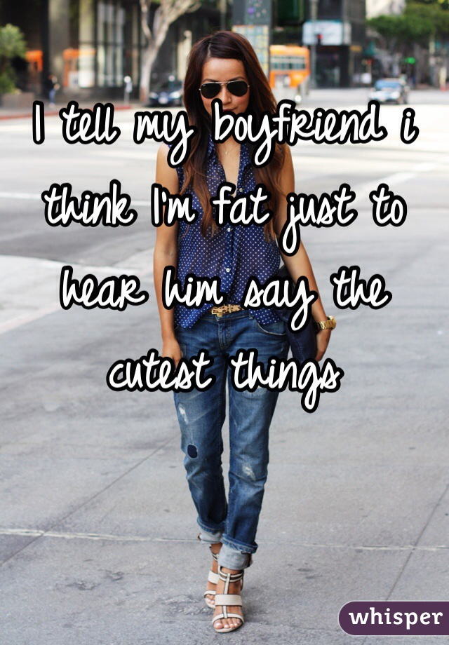 I tell my boyfriend i think I'm fat just to hear him say the cutest things
