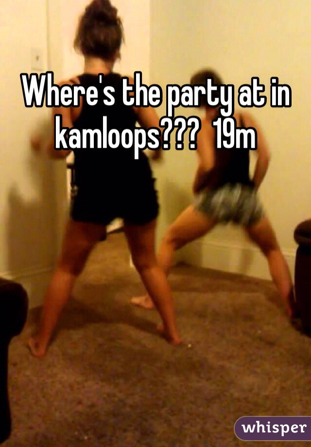 Where's the party at in kamloops???  19m