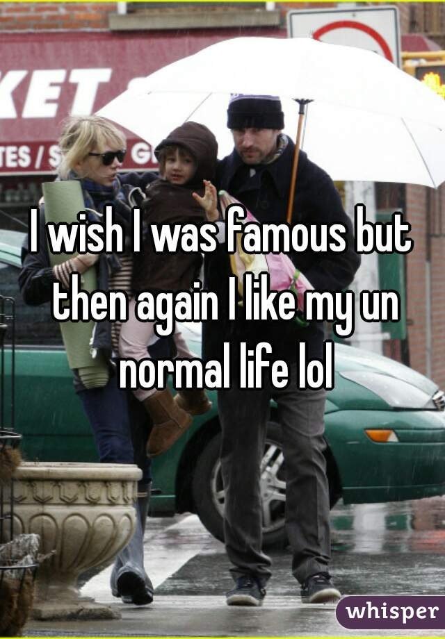I wish I was famous but then again I like my un normal life lol