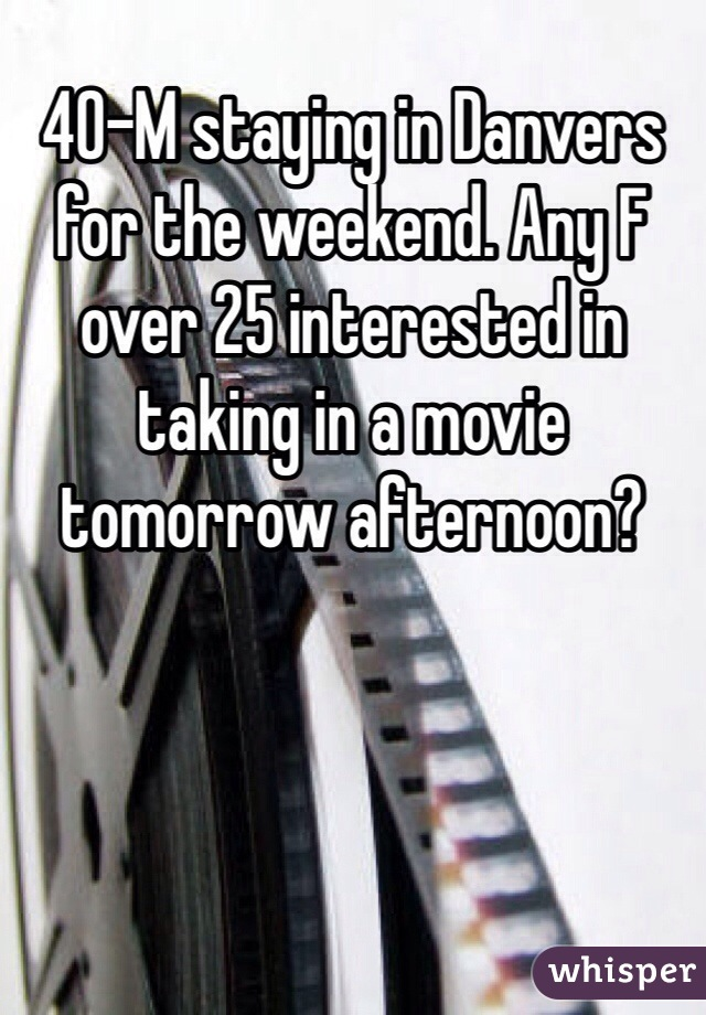 40-M staying in Danvers for the weekend. Any F over 25 interested in taking in a movie tomorrow afternoon?