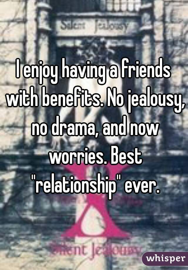 """I enjoy having a friends with benefits. No jealousy, no drama, and now worries. Best """"relationship"""" ever."""