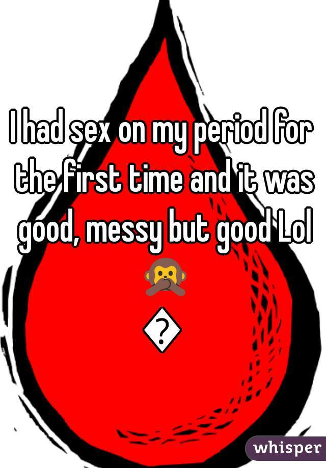 I had sex on my period for the first time and it was good, messy but good Lol 🙊🙊