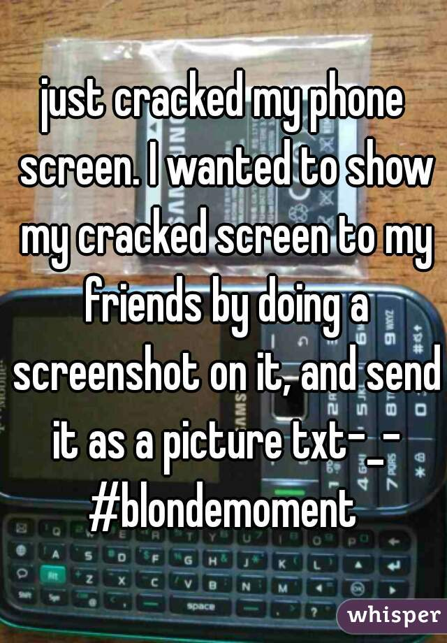 just cracked my phone screen. I wanted to show my cracked screen to my friends by doing a screenshot on it, and send it as a picture txt-_- #blondemoment