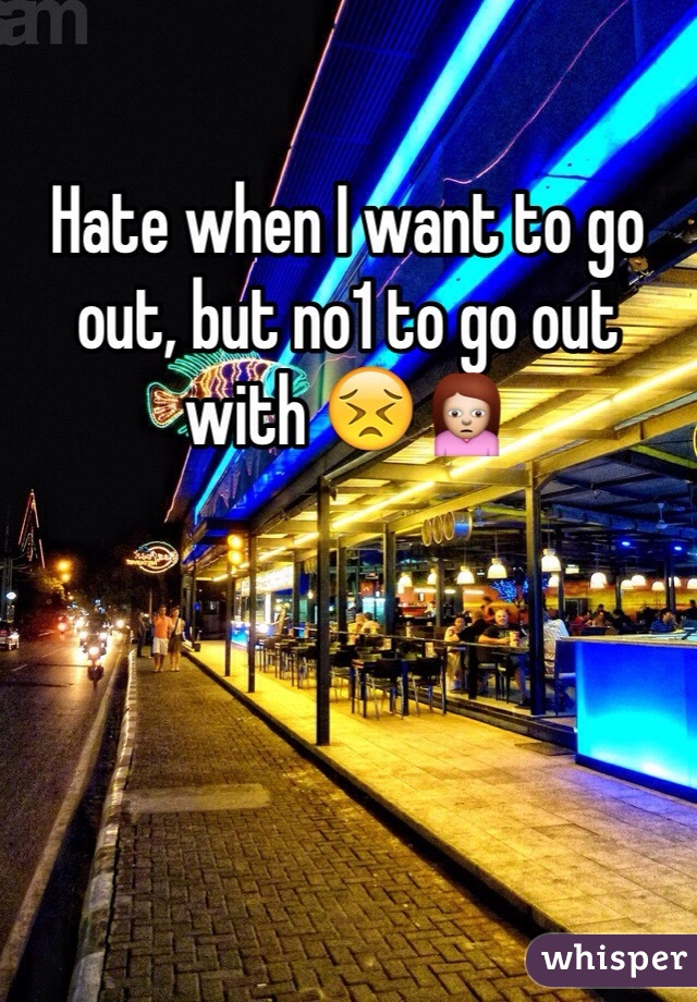 Hate when I want to go out, but no1 to go out with 😣🙍