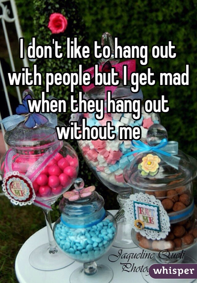 I don't like to hang out with people but I get mad when they hang out without me