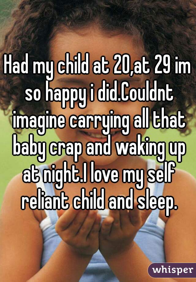 Had my child at 20,at 29 im so happy i did.Couldnt imagine carrying all that baby crap and waking up at night.I love my self reliant child and sleep.