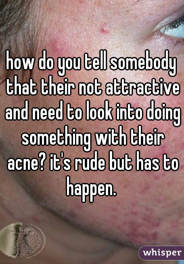 how do you tell somebody that their not attractive and need to look into doing something with their acne? it's rude but has to happen.