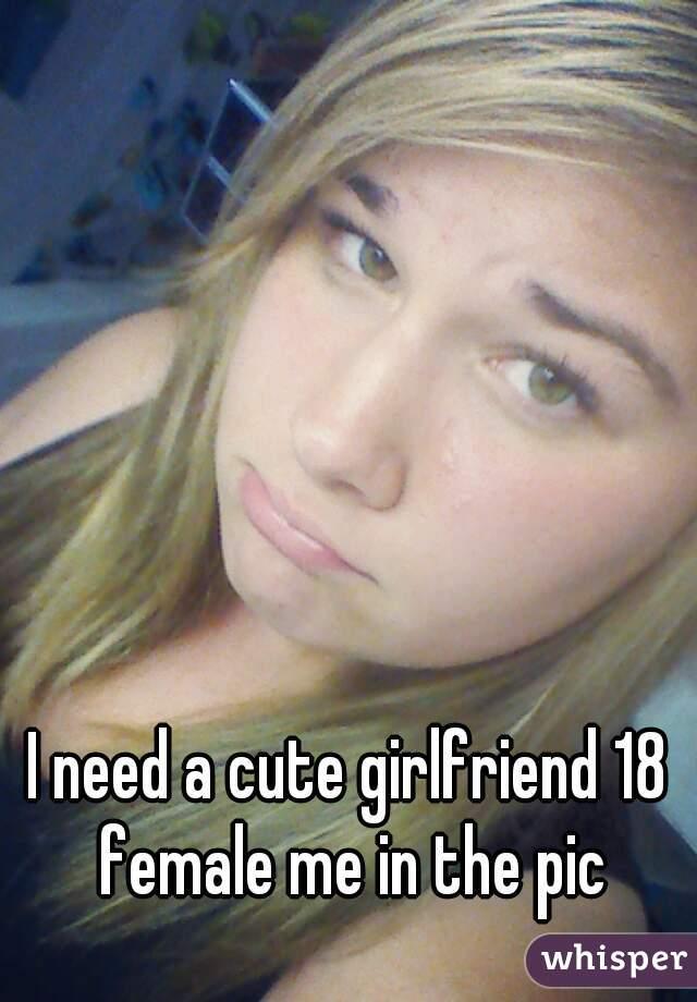 I need a cute girlfriend 18 female me in the pic