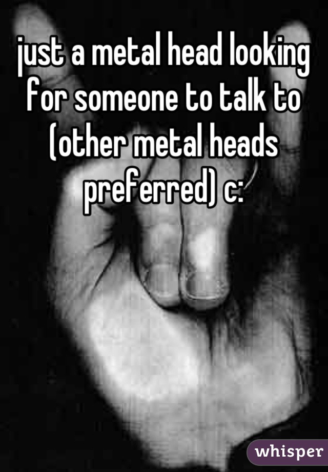 just a metal head looking for someone to talk to (other metal heads preferred) c:
