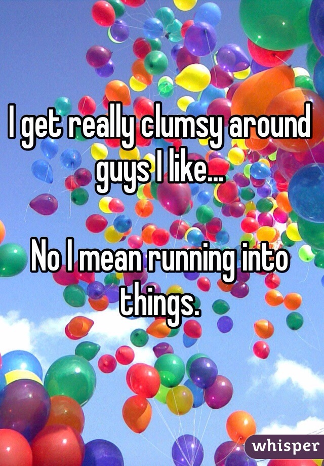 I get really clumsy around guys I like...   No I mean running into things.
