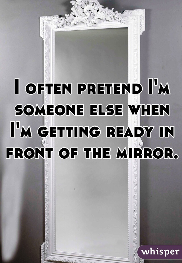 I often pretend I'm someone else when I'm getting ready in front of the mirror.