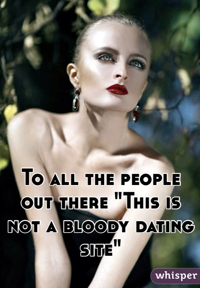 "To all the people out there ""This is not a bloody dating site"""