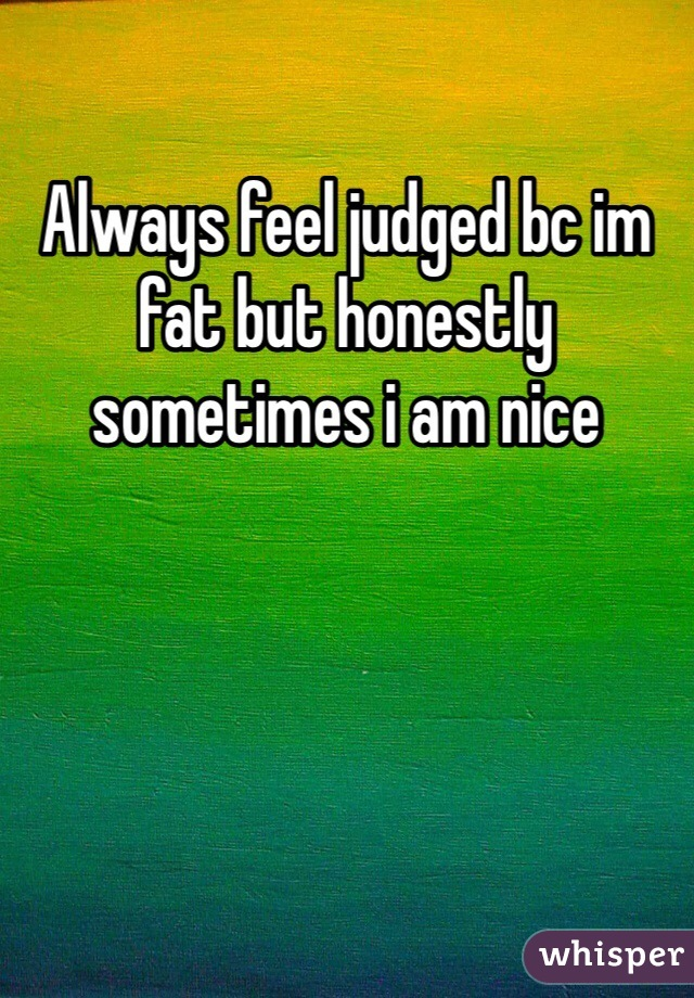 Always feel judged bc im fat but honestly sometimes i am nice
