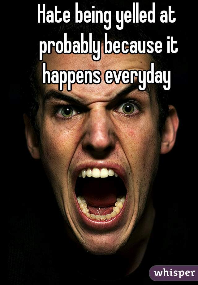 Hate being yelled at probably because it happens everyday