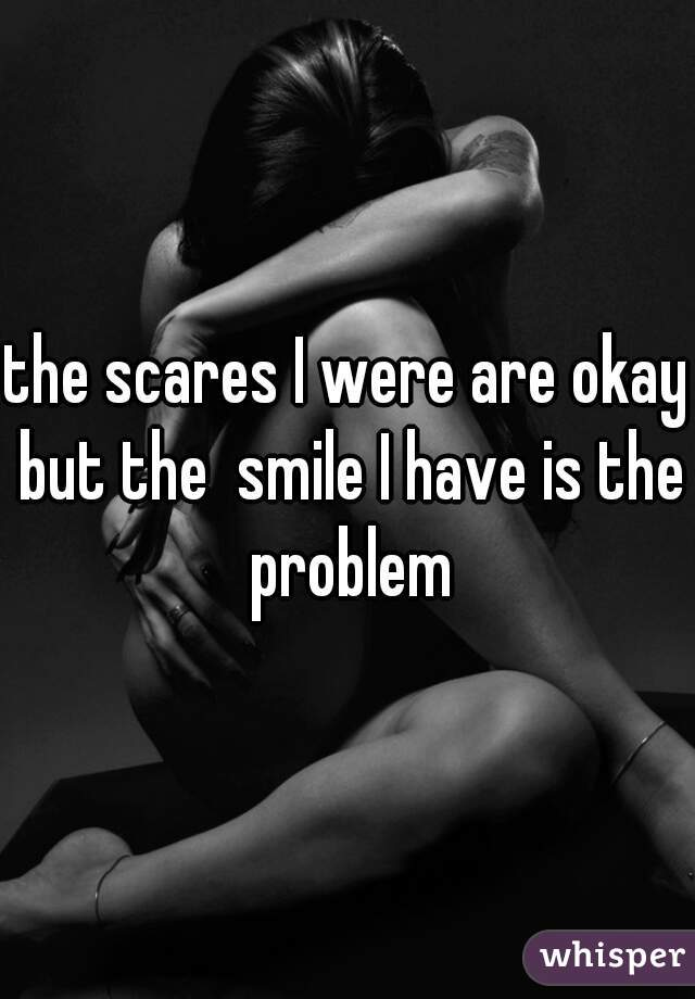 the scares I were are okay but the  smile I have is the problem