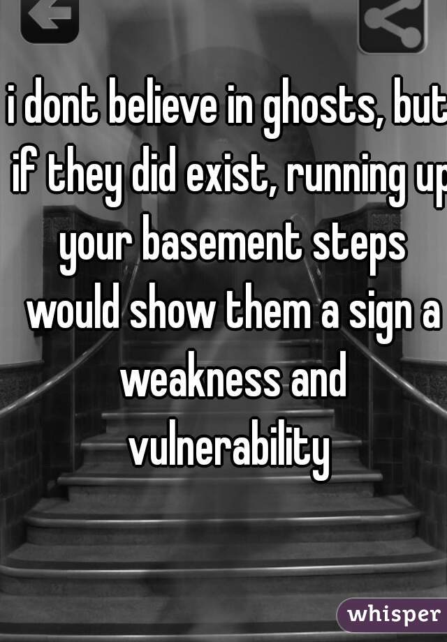 i dont believe in ghosts, but if they did exist, running up your basement steps would show them a sign a weakness and vulnerability