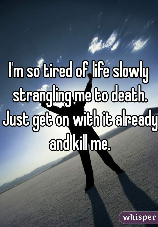 I'm so tired of life slowly strangling me to death. Just get on with it already and kill me.