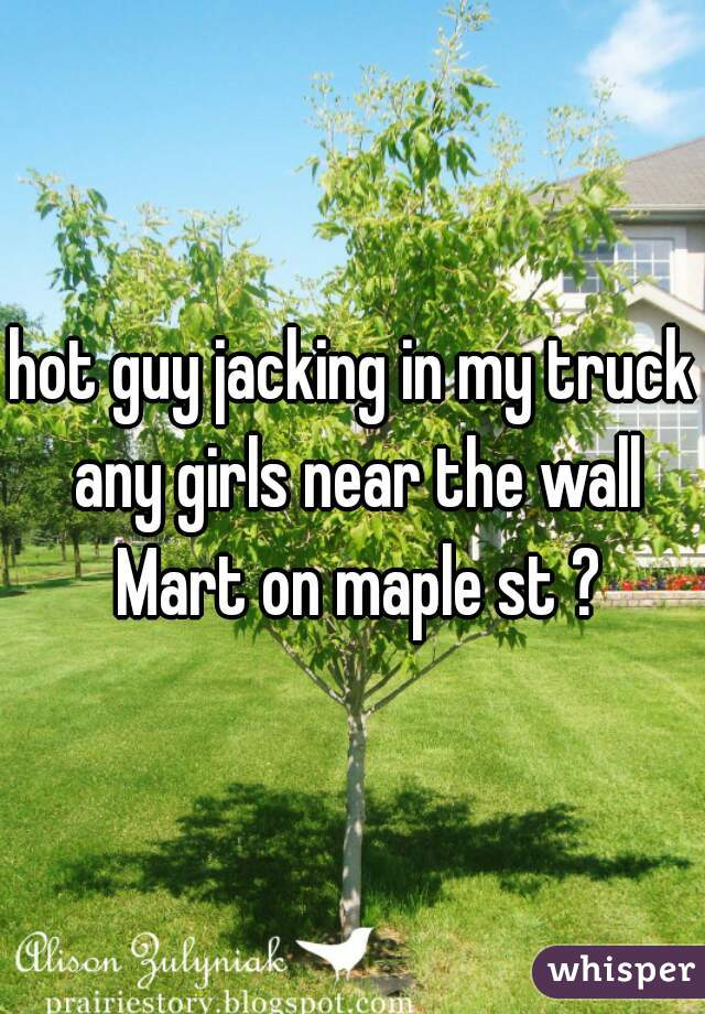 hot guy jacking in my truck any girls near the wall Mart on maple st ?