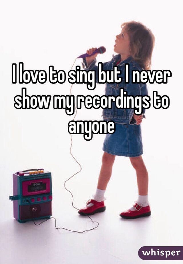 I love to sing but I never show my recordings to anyone