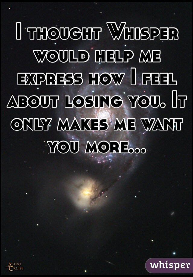 I thought Whisper would help me express how I feel about losing you. It only makes me want you more...