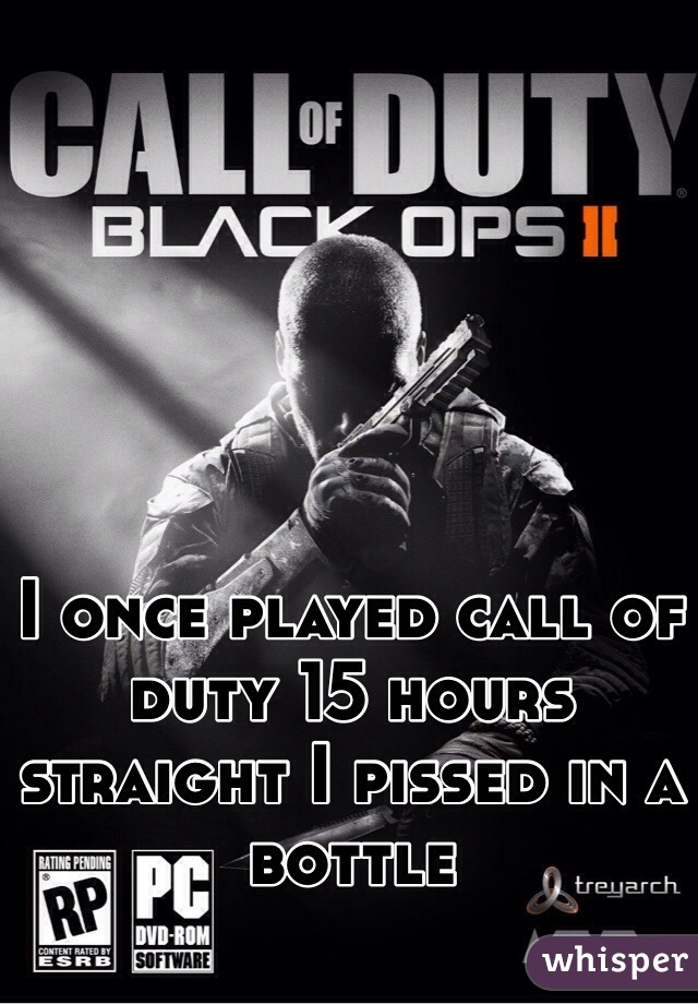 I once played call of duty 15 hours straight I pissed in a bottle