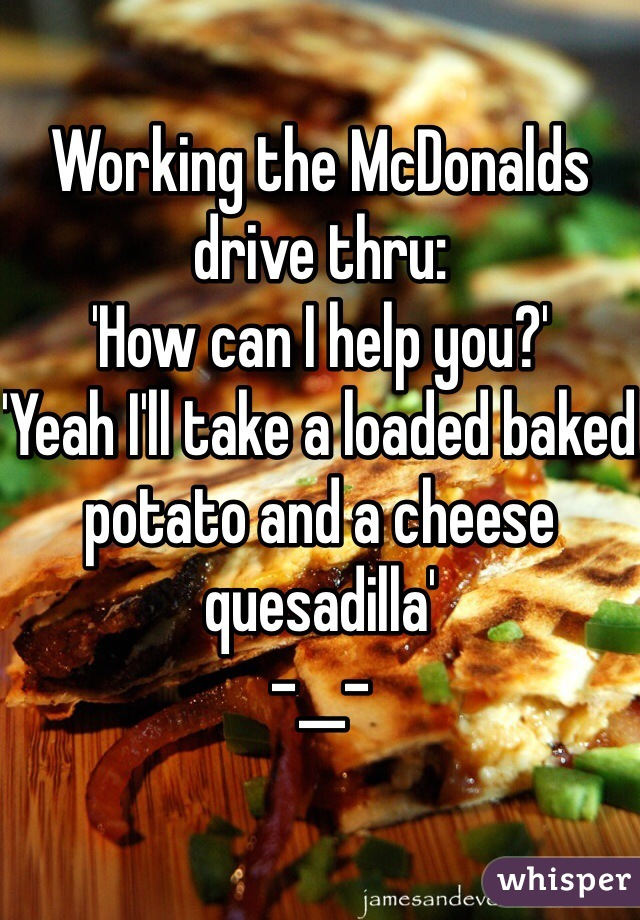 Working the McDonalds drive thru: 'How can I help you?' 'Yeah I'll take a loaded baked potato and a cheese quesadilla' -__-