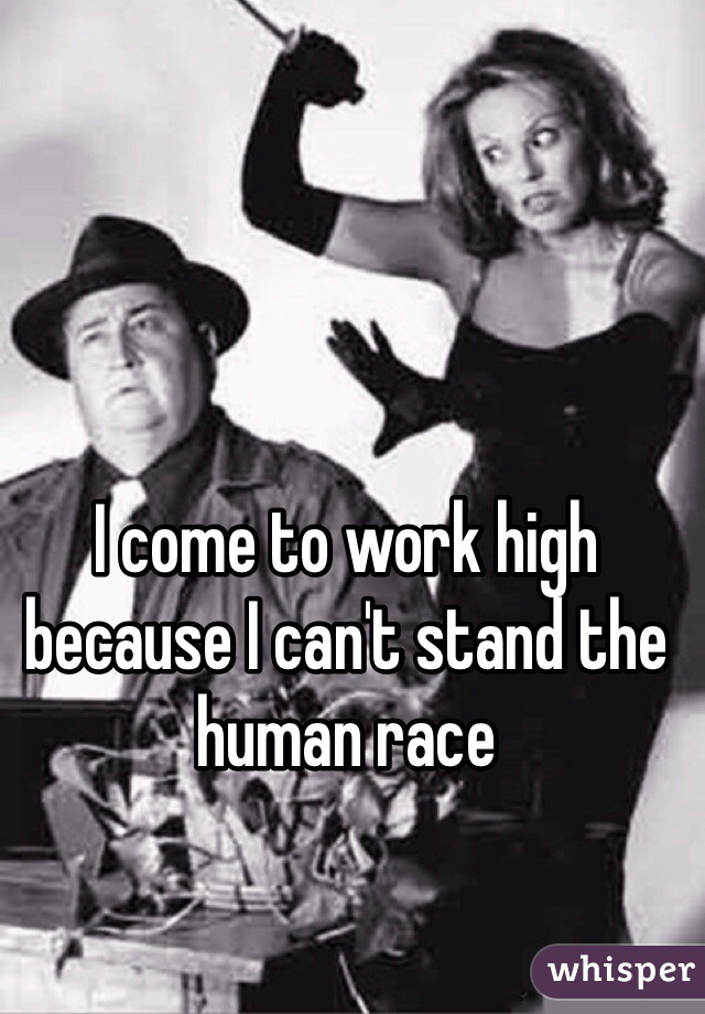 I come to work high because I can't stand the human race