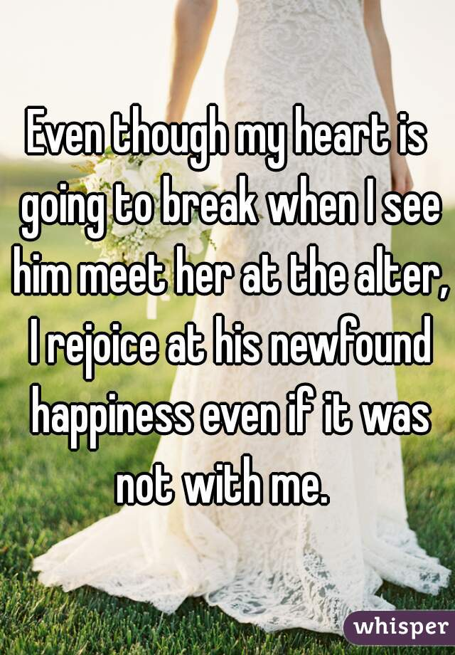 Even though my heart is going to break when I see him meet her at the alter, I rejoice at his newfound happiness even if it was not with me.