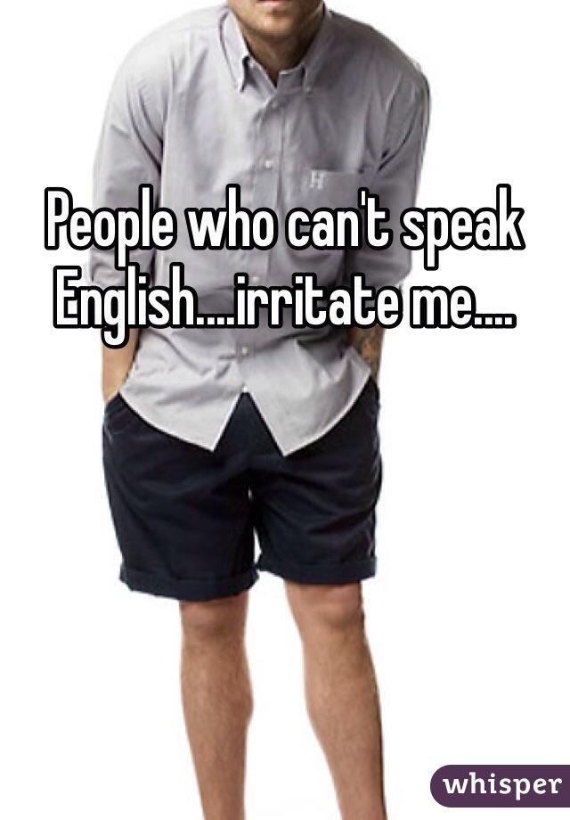 People who can't speak English....irritate me....