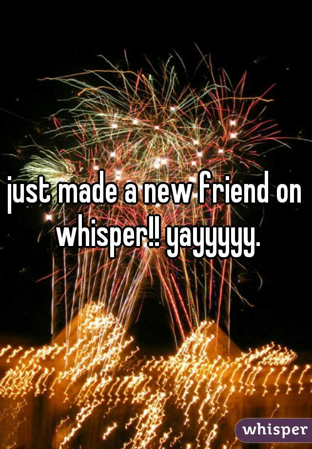 just made a new friend on whisper!! yayyyyy.