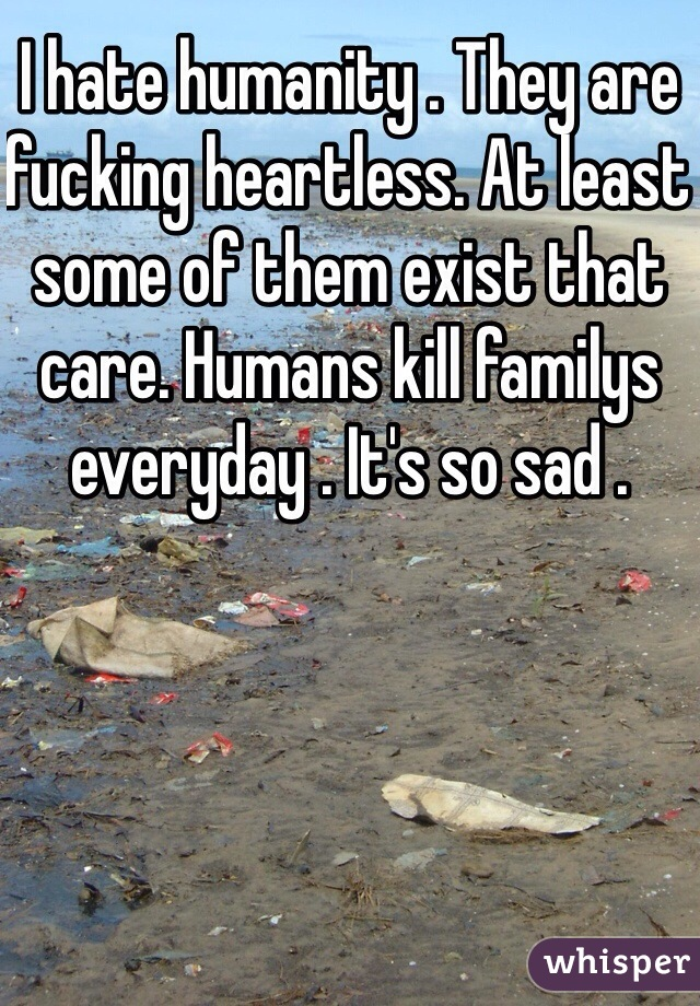 I hate humanity . They are fucking heartless. At least some of them exist that care. Humans kill familys everyday . It's so sad .