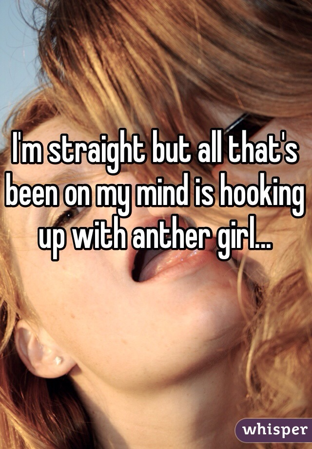 I'm straight but all that's been on my mind is hooking up with anther girl...