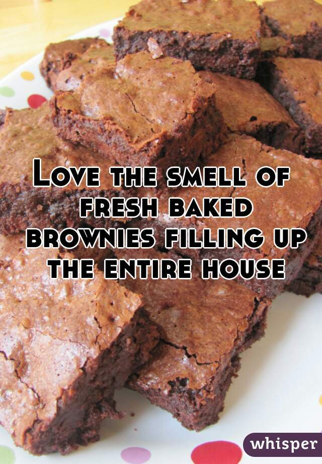 Love the smell of fresh baked brownies filling up the entire house