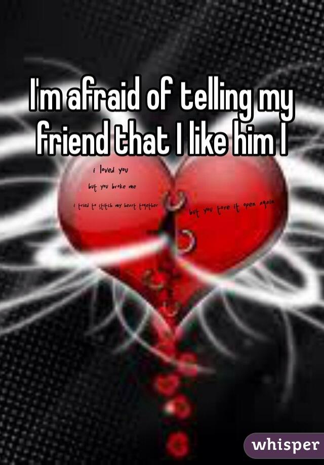 I'm afraid of telling my friend that I like him I