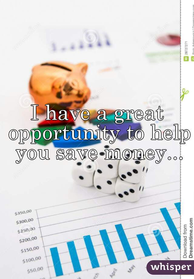 I have a great opportunity to help you save money...