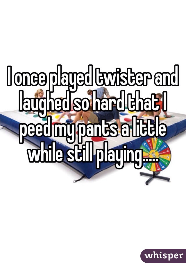 I once played twister and laughed so hard that I peed my pants a little while still playing.....