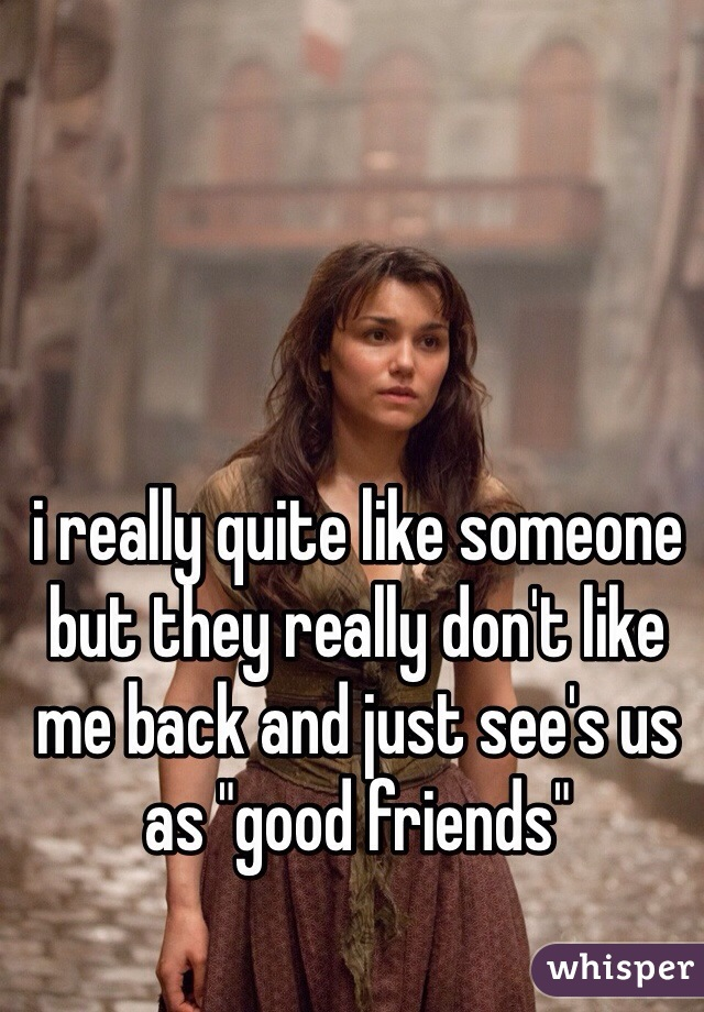 """i really quite like someone but they really don't like me back and just see's us as """"good friends"""""""