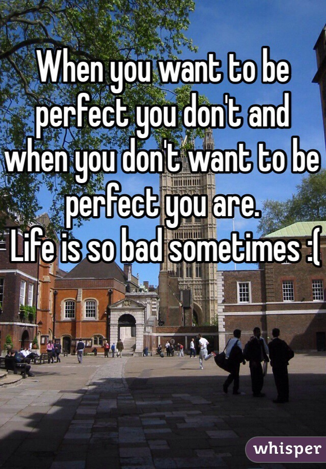 When you want to be perfect you don't and when you don't want to be perfect you are.   Life is so bad sometimes :(