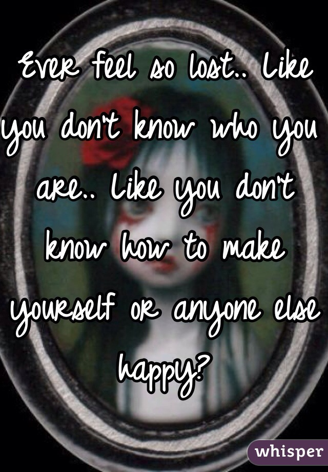 Ever feel so lost.. Like you don't know who you are.. Like you don't know how to make yourself or anyone else happy?