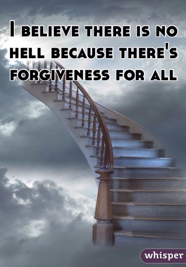 I believe there is no hell because there's forgiveness for all