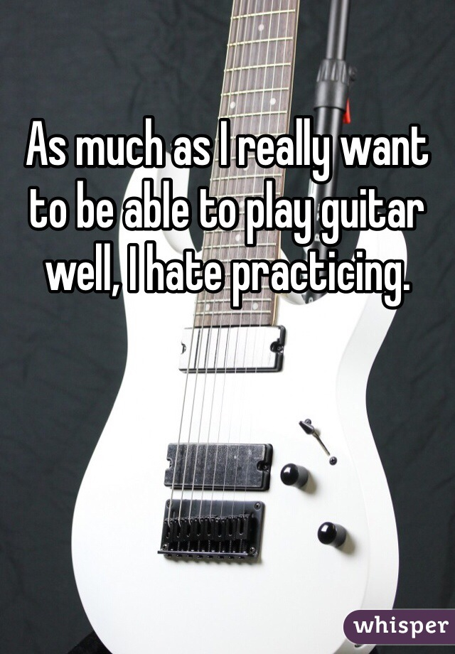 As much as I really want to be able to play guitar well, I hate practicing.