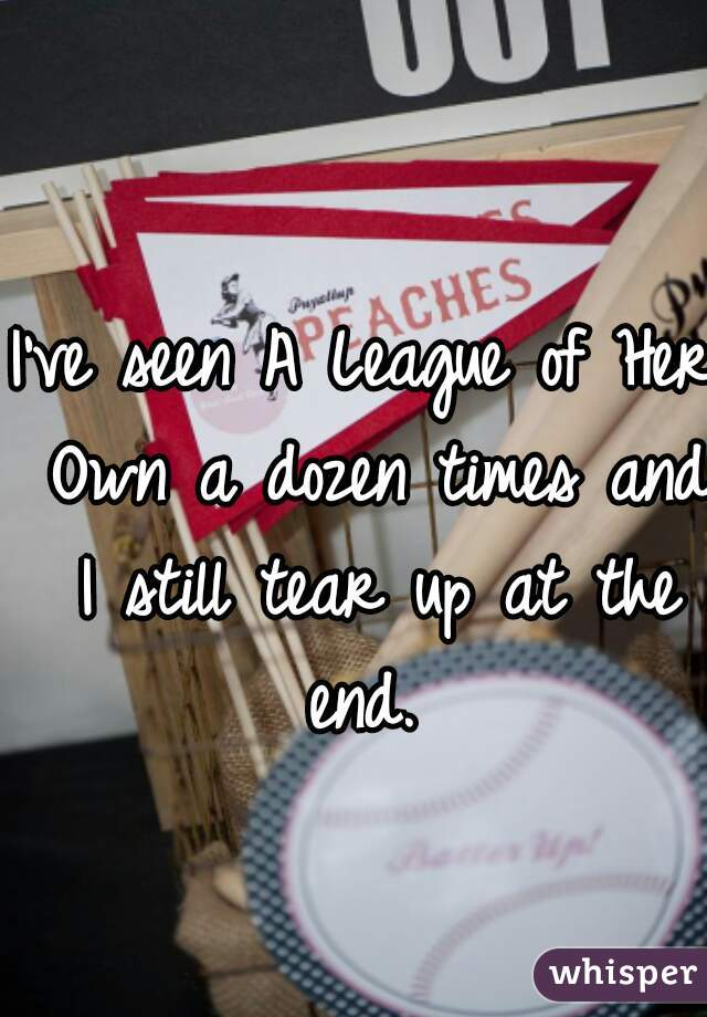 I've seen A League of Her Own a dozen times and I still tear up at the end.