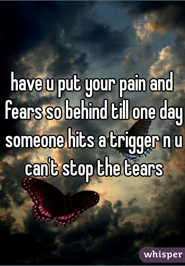 have u put your pain and fears so behind till one day someone hits a trigger n u can't stop the tears